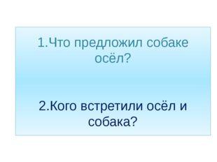 1.Что предложил собаке осёл? 2.Кого встретили осёл и собака?