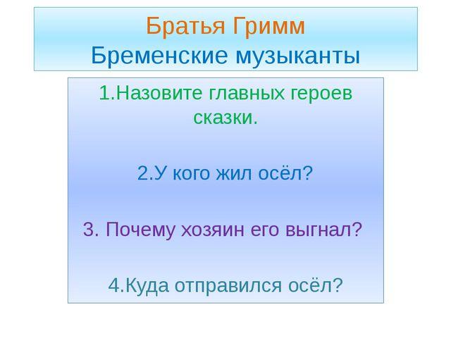 Братья Гримм Бременские музыканты 1.Назовите главных героев сказки. 2.У кого...