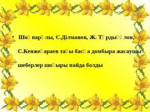 Шоқпарұлы, С.Ділманов, Ж. Тұрдығұлов, С.Кенжеғараев тағы басқа домбыра жасау