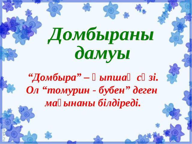 """""""Домбыра"""" – қыпшақ сөзі. Ол """"томурин - бубен"""" деген мағынаны білдіреді."""