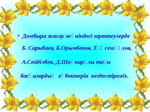 Домбыра жасау жөніндегі зерттеулерде Б. Сарыбаев, Б.Орымбеков, Т. Әсемқұлов,...