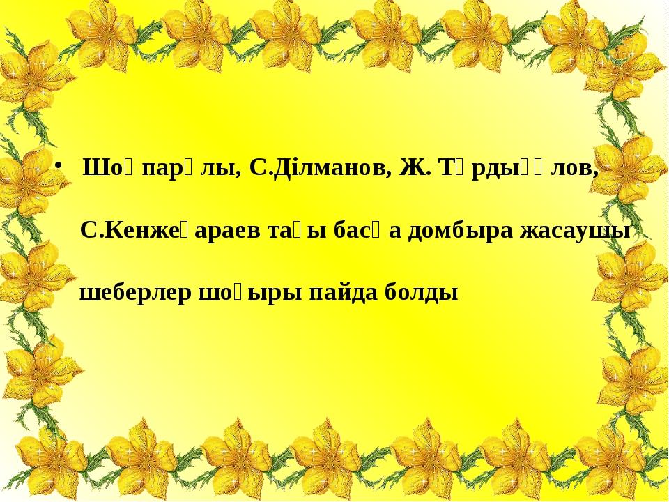 Шоқпарұлы, С.Ділманов, Ж. Тұрдығұлов, С.Кенжеғараев тағы басқа домбыра жасау...