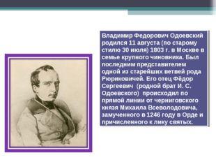 Владимир Федорович Одоевский родился 11августа (по старому стилю 30июля) 18