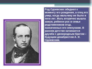 Род Одоевских обеднел к моменту его рождения, а отец его умер, когда мальчику