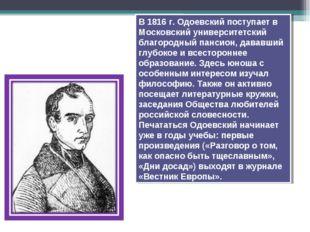 В 1816 г. Одоевский поступает в Московский университетский благородный пансио