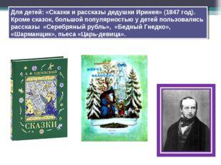 Для детей: «Сказки и рассказы дедушки Иринея» (1847 год). Кроме сказок, больш