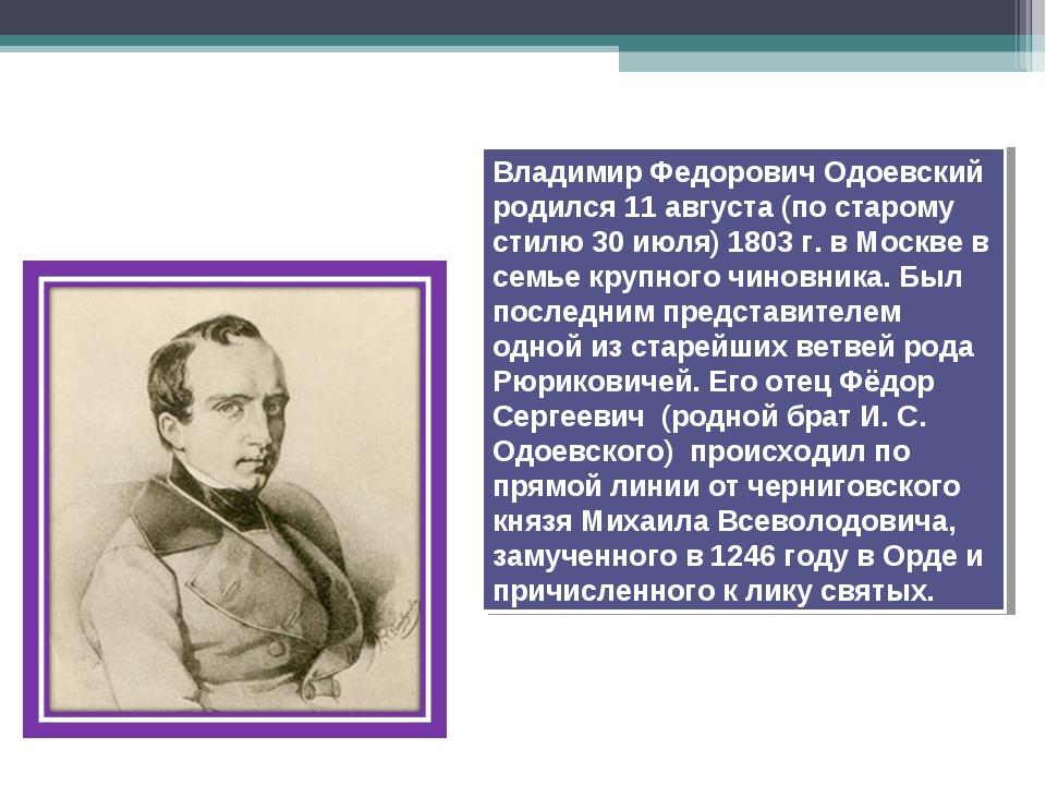 Владимир Федорович Одоевский родился 11августа (по старому стилю 30июля) 18...