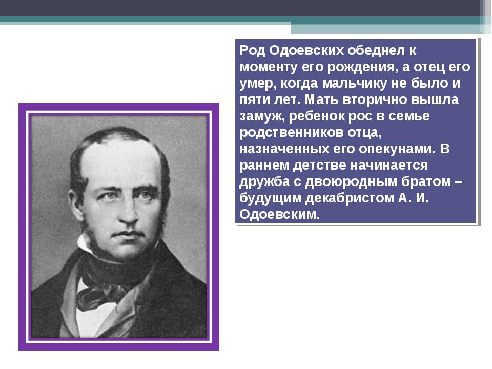 Род Одоевских обеднел к моменту его рождения, а отец его умер, когда мальчику...