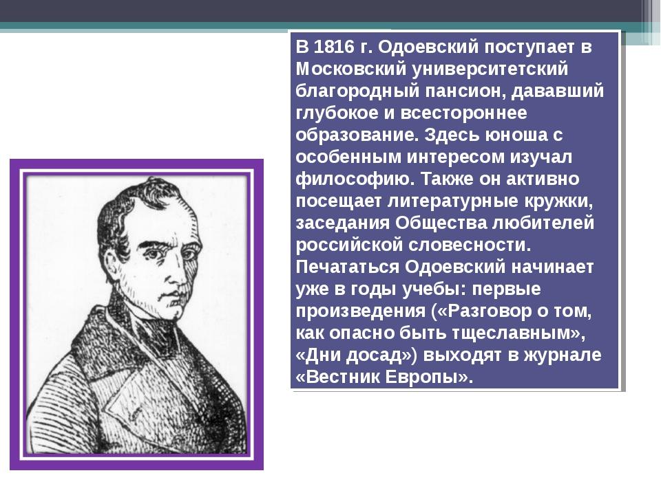 В 1816 г. Одоевский поступает в Московский университетский благородный пансио...