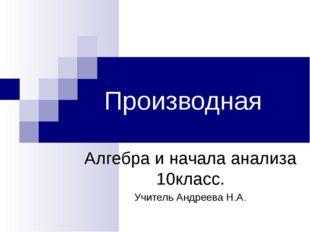 Производная Алгебра и начала анализа 10класс. Учитель Андреева Н.А.
