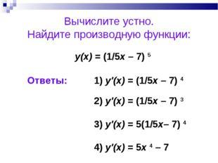 Вычислите устно. Найдите производную функции: у(х) = (1/5x – 7) 5 1) y'(x) =