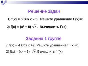 Решение задач 1) f(x) = 6 Sin x – 3. Решите уравнение f`(x)=0 2) f(x) = (x2 +