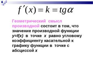 Геометрический смысл производной состоит в том, что значение производной фун