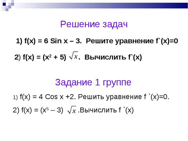 Решение задач 1) f(x) = 6 Sin x – 3. Решите уравнение f`(x)=0 2) f(x) = (x2 +...