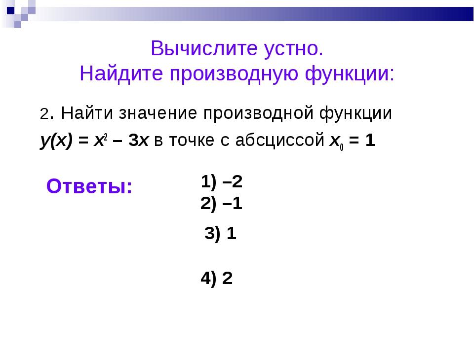 Вычислите устно. Найдите производную функции: 2. Найти значение производной ф...