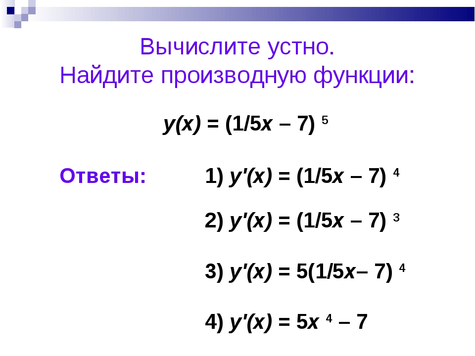 Вычислите устно. Найдите производную функции: у(х) = (1/5x – 7) 5 1) y'(x) =...