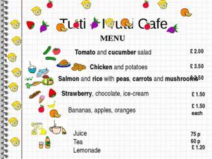Tutti – Frutti Cafe MENU Tomato and cucumber salad £ 2.00 Chicken and pot