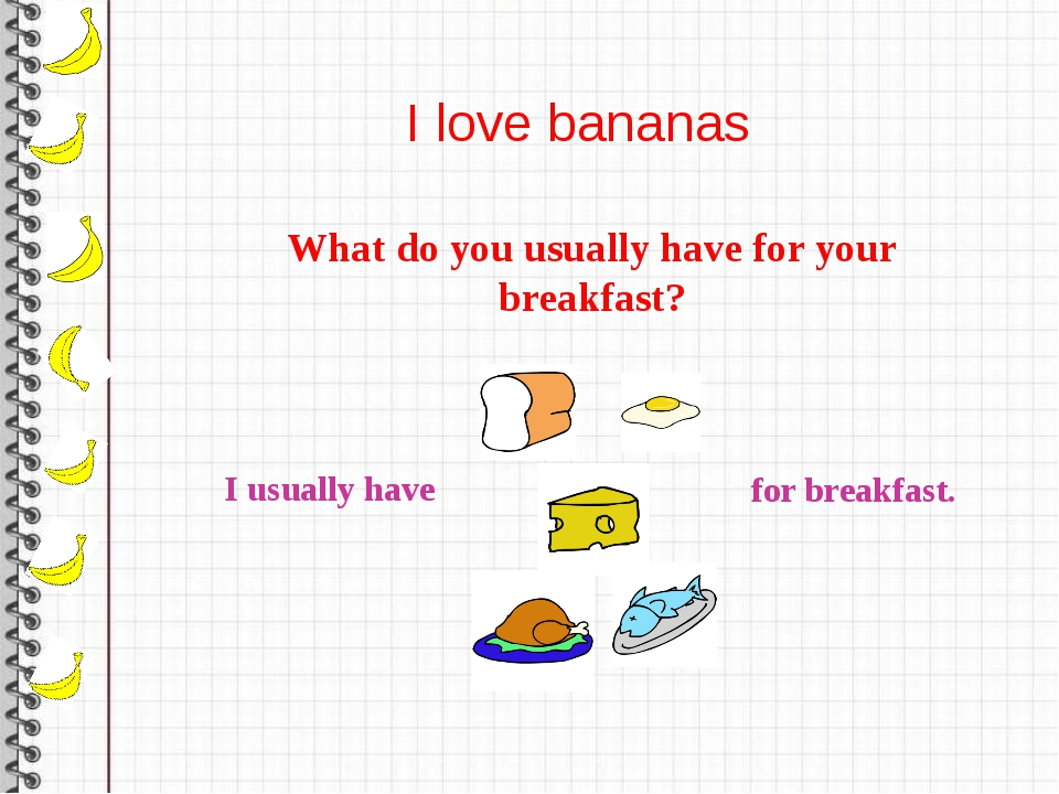 I love bananas What do you usually have for your breakfast? I usually have f...