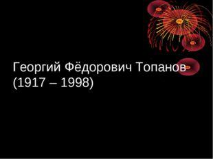 Георгий Фёдорович Топанов (1917 – 1998)