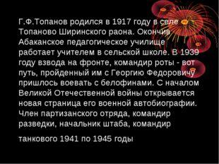 Г.Ф.Топанов родился в 1917 году в селе Топаново Ширинского раона. Окончив Аба