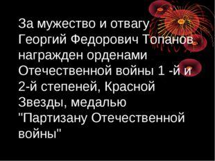 За мужество и отвагу Георгий Федорович Топанов награжден орденами Отечественн