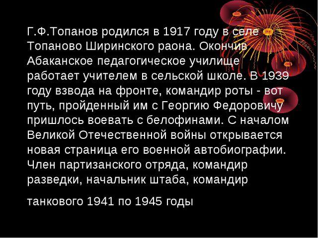 Г.Ф.Топанов родился в 1917 году в селе Топаново Ширинского раона. Окончив Аба...