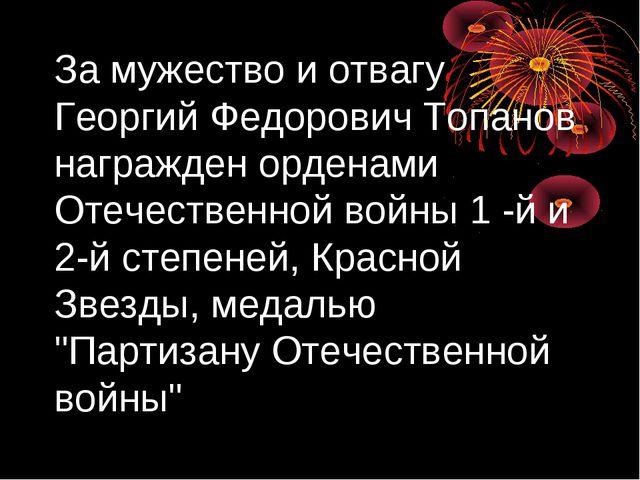 За мужество и отвагу Георгий Федорович Топанов награжден орденами Отечественн...