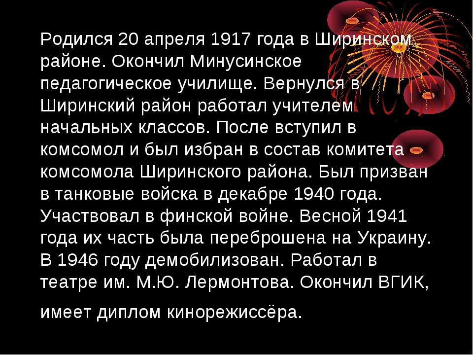 Родился 20 апреля 1917 года в Ширинском районе. Окончил Минусинское педагогич...