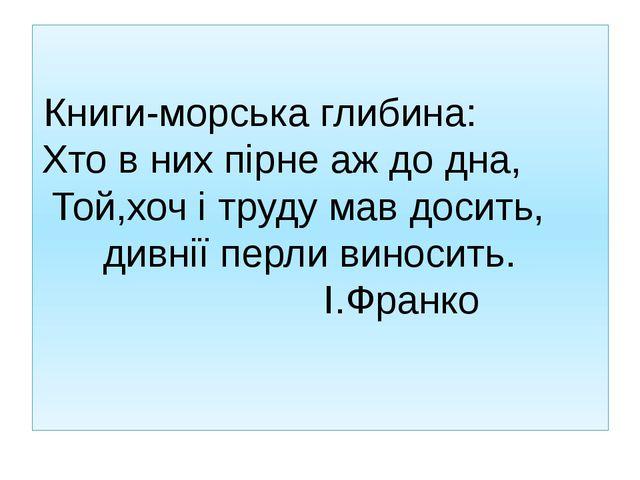 Книги-морська глибина: Хто в них пірне аж до дна, Той,хоч і труду мав досить,...