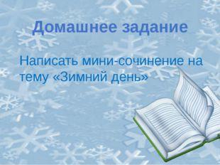 Домашнее задание Написать мини-сочинение на тему «Зимний день»