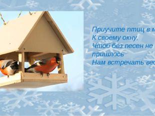 Приучите птиц в мороз К своему окну, Чтоб без песен не пришлось Нам встречат