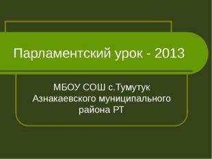 Парламентский урок - 2013 МБОУ СОШ с.Тумутук Азнакаевского муниципального рай