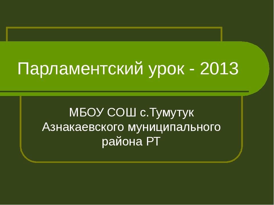 Парламентский урок - 2013 МБОУ СОШ с.Тумутук Азнакаевского муниципального рай...