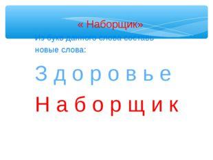 « Наборщик» Из букв данного слова составь новые слова: З д о р о в ь е Н а