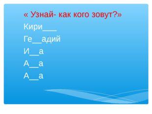 « Узнай- как кого зовут?» Кири___ Ге__адий И__а А__а А__а