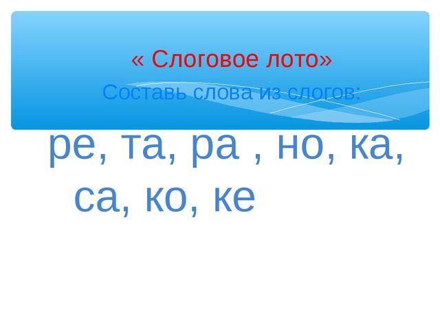 « Слоговое лото» Составь слова из слогов: ре, та, ра , но, ка, са, ко, ке