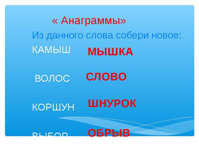« Анаграммы» Из данного слова собери новое: КАМЫШ ВОЛОС КОРШУН ВЫБОР МЫШКА С...