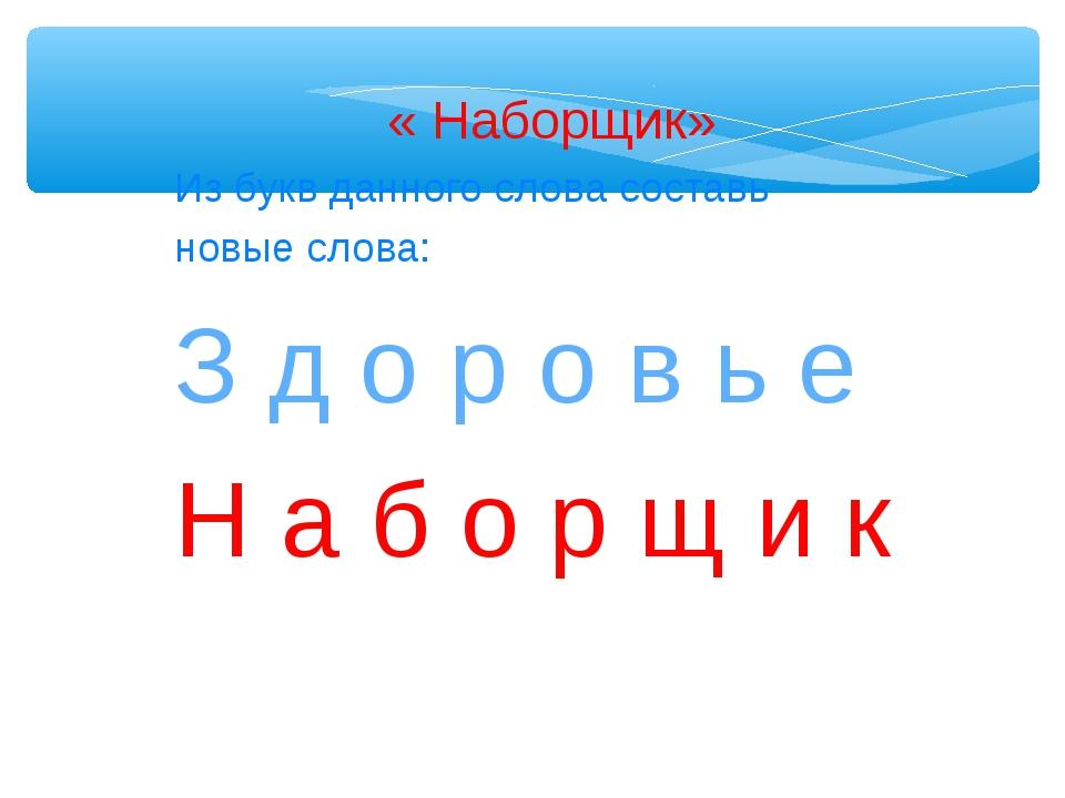 « Наборщик» Из букв данного слова составь новые слова: З д о р о в ь е Н а...