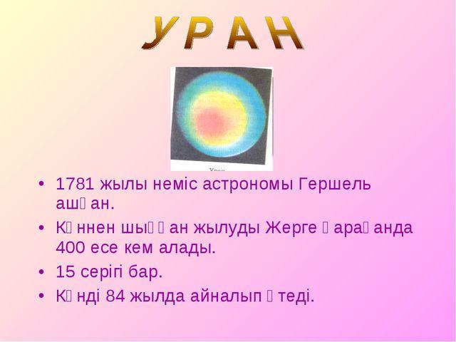 1781 жылы неміс астрономы Гершель ашқан. Күннен шыққан жылуды Жерге қарағанда...