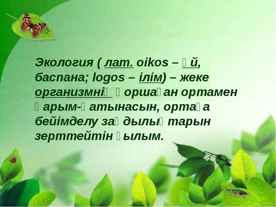 Экология(лат.оіkos–үй, баспана; logos –ілім) – жекеорганизмніңқоршаға...