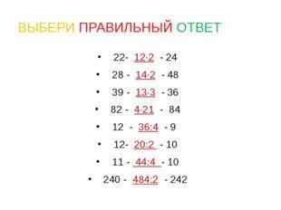 ВЫБЕРИ ПРАВИЛЬНЫЙ ОТВЕТ 22- 12·2 - 24 28 - 14·2 - 48 39 - 13·3 - 36 82 - 4·21