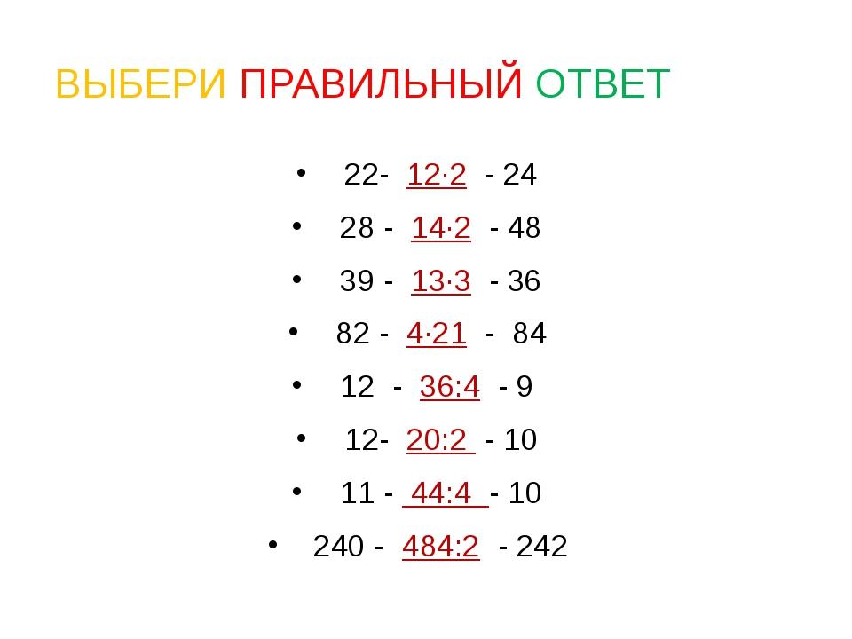 ВЫБЕРИ ПРАВИЛЬНЫЙ ОТВЕТ 22- 12·2 - 24 28 - 14·2 - 48 39 - 13·3 - 36 82 - 4·21...