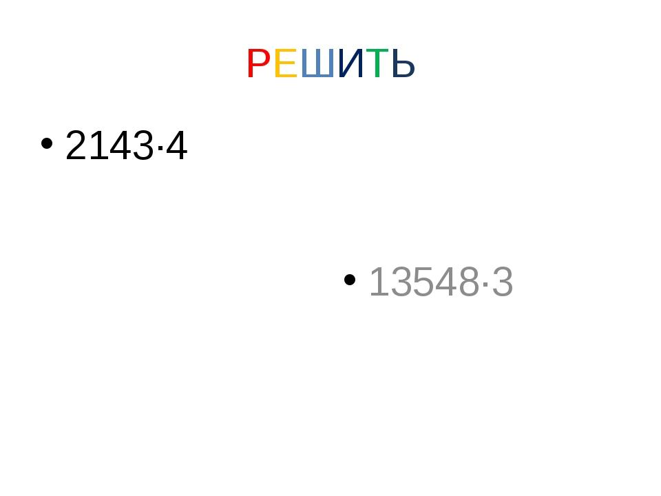 РЕШИТЬ 2143·4 13548·3