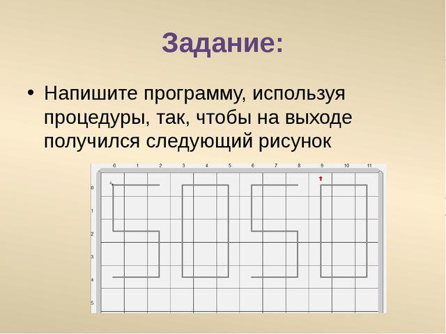 Задание: Напишите программу, используя процедуры, так, чтобы на выходе получи...