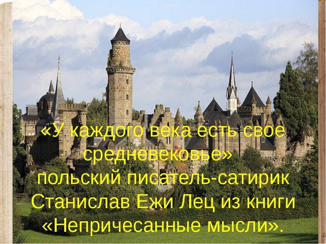 «У каждого века есть свое средневековье» польский писатель-сатирик Станислав...
