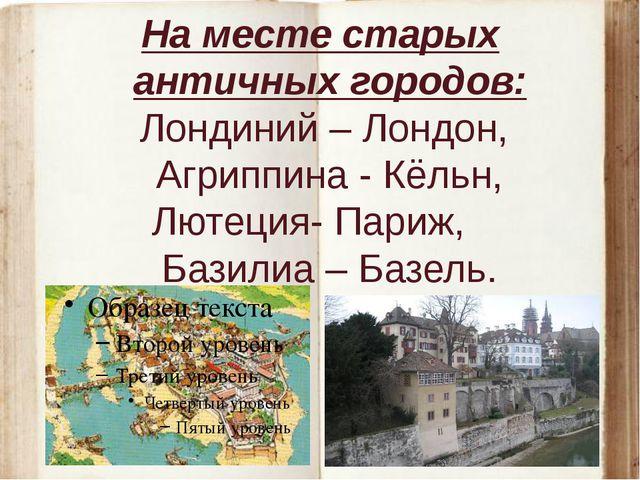 На месте старых античных городов: Лондиний – Лондон, Агриппина - Кёльн, Лютец...