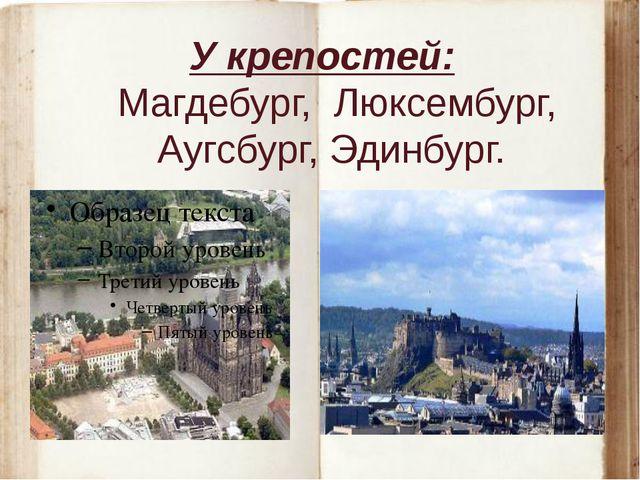 У крепостей: Магдебург, Люксембург, Аугсбург, Эдинбург.