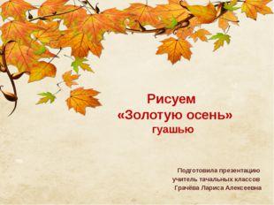 Рисуем «Золотую осень» гуашью Подготовила презентацию учитель тачальных клас