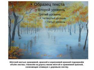 Жёсткой кистью оранжевой, красной и коричневой краской подчеркнём объём листв
