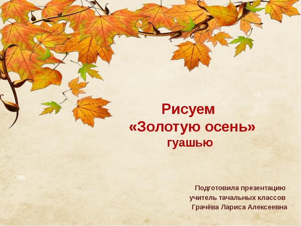 Рисуем «Золотую осень» гуашью Подготовила презентацию учитель тачальных клас...